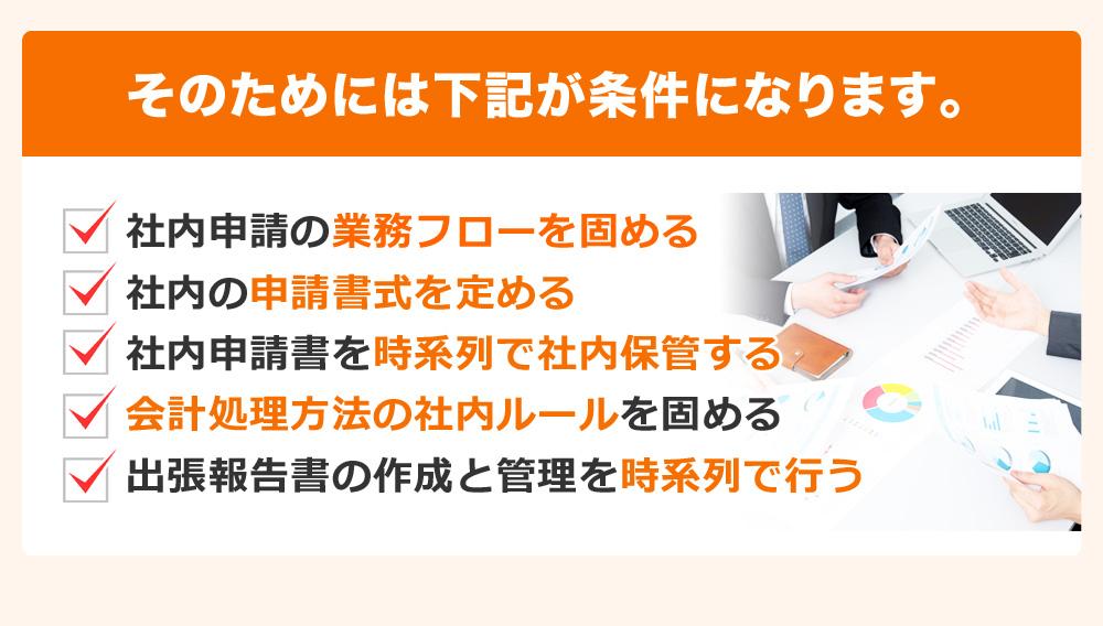 そのためには下記が条件になります。社内申請の業務フローを固める 社内の申請書式を定める 社内申請書を時系列で社内保管する 会計処理方法の社内ルールを固める 出張報告書の作成と管理を時系列で行う